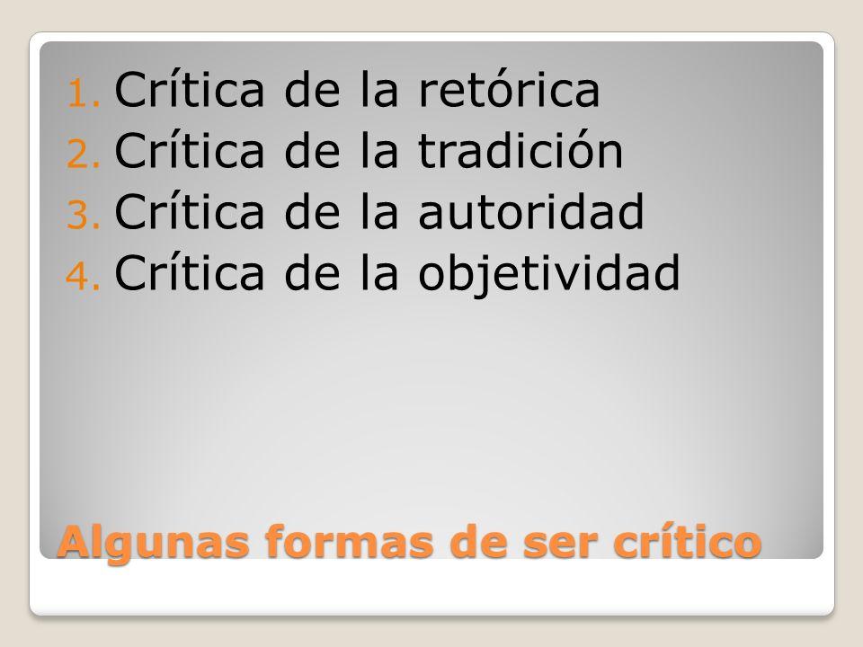 Algunas formas de ser crítico 1. Crítica de la retórica 2. Crítica de la tradición 3. Crítica de la autoridad 4. Crítica de la objetividad