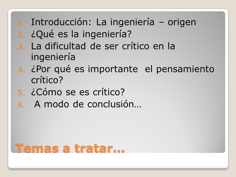 Temas a tratar… 1. Introducción: La ingeniería – origen 2. ¿Qué es la ingeniería? 3. La dificultad de ser crítico en la ingeniería 4. ¿Por qué es impo