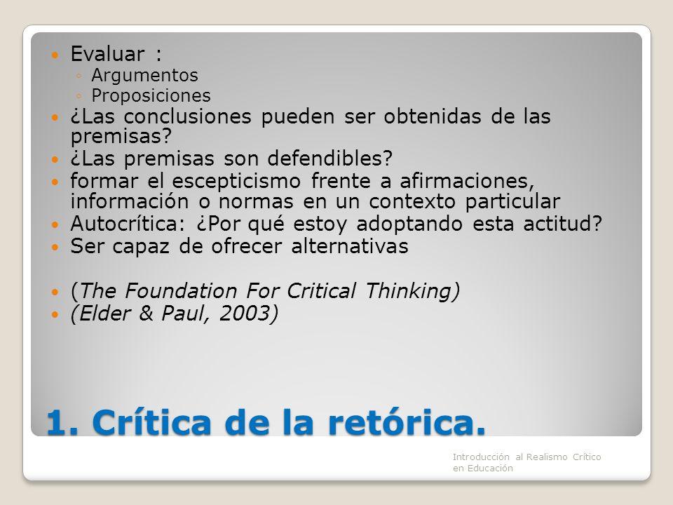 1. Crítica de la retórica. Evaluar : Argumentos Proposiciones ¿Las conclusiones pueden ser obtenidas de las premisas? ¿Las premisas son defendibles? f
