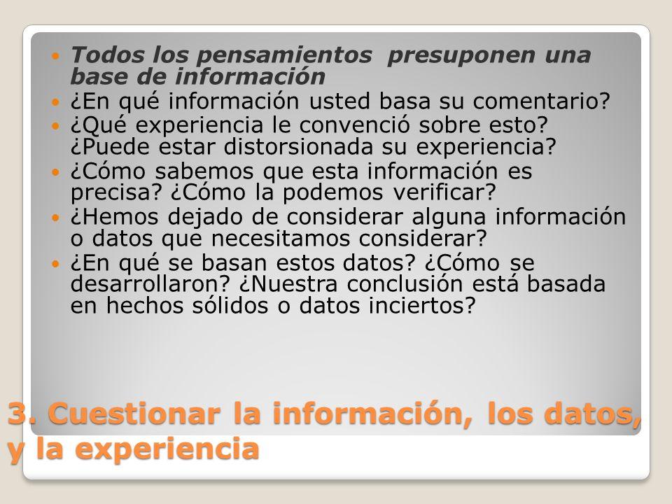 3. Cuestionar la información, los datos, y la experiencia Todos los pensamientos presuponen una base de información ¿En qué información usted basa su