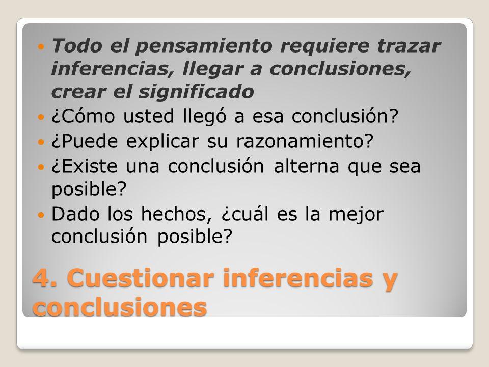 4. Cuestionar inferencias y conclusiones Todo el pensamiento requiere trazar inferencias, llegar a conclusiones, crear el significado ¿Cómo usted lleg