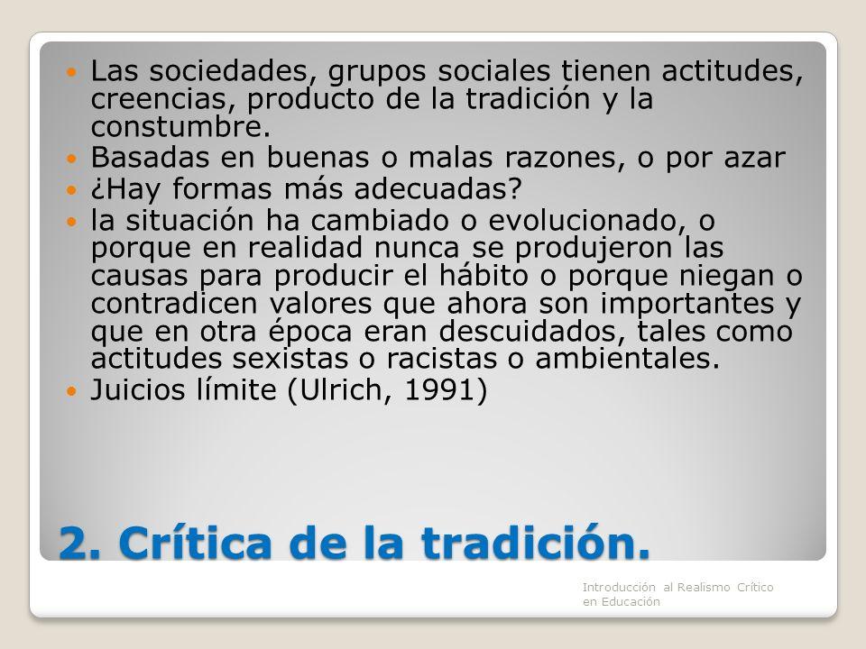 2. Crítica de la tradición. Las sociedades, grupos sociales tienen actitudes, creencias, producto de la tradición y la constumbre. Basadas en buenas o