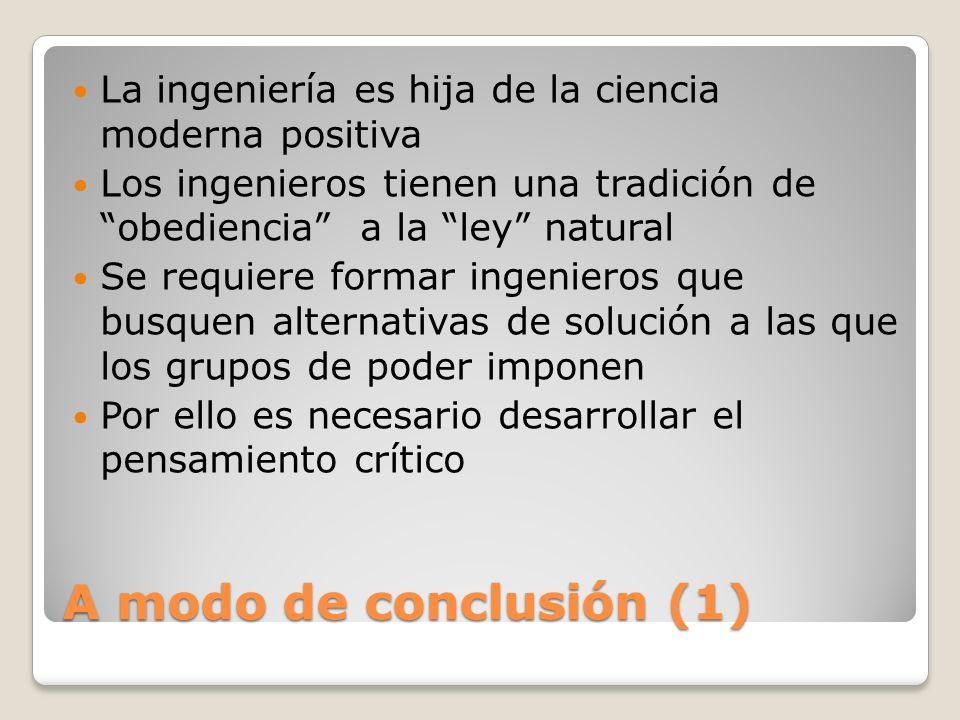 A modo de conclusión (1) La ingeniería es hija de la ciencia moderna positiva Los ingenieros tienen una tradición de obediencia a la ley natural Se re