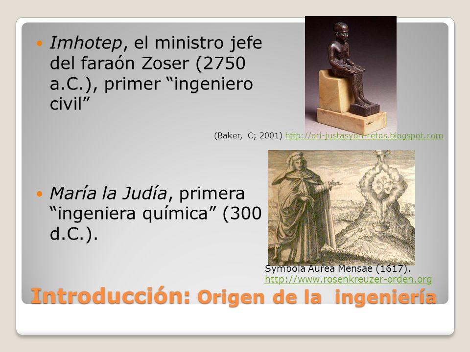 Introducción: Origen de la ingeniería Imhotep, el ministro jefe del faraón Zoser (2750 a.C.), primer ingeniero civil María la Judía, primera ingeniera