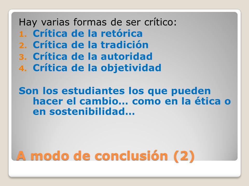 A modo de conclusión (2) Hay varias formas de ser crítico: 1. Crítica de la retórica 2. Crítica de la tradición 3. Crítica de la autoridad 4. Crítica