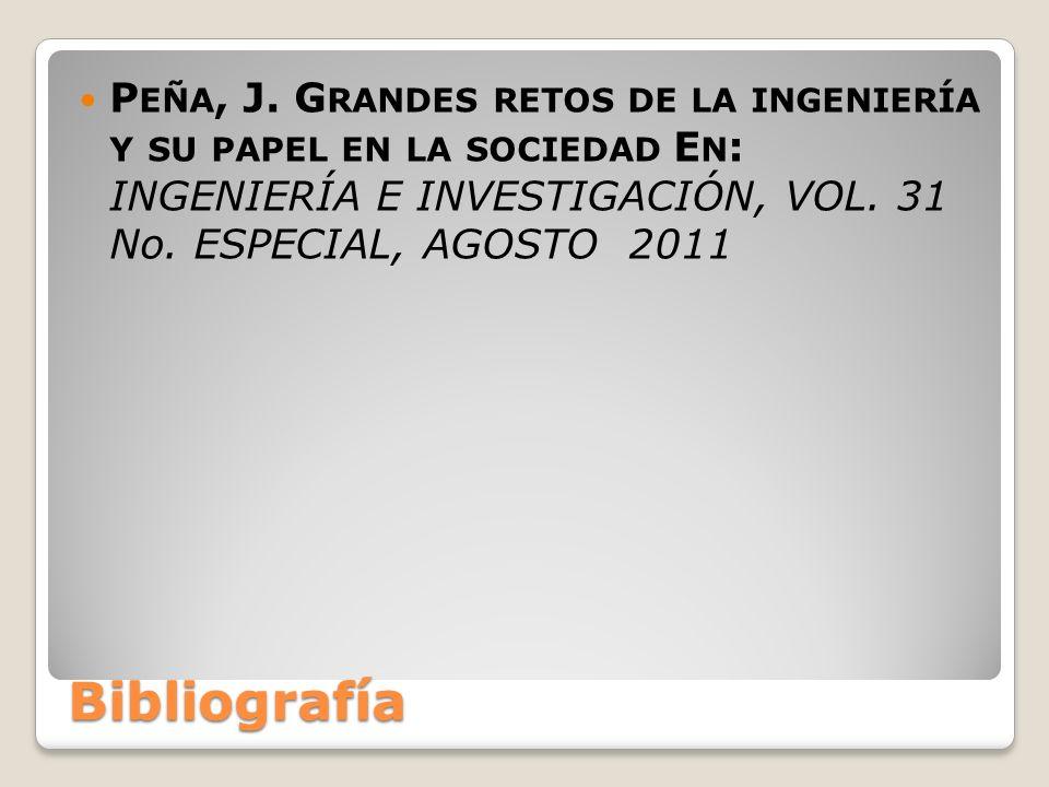 Bibliografía P EÑA, J. G RANDES RETOS DE LA INGENIERÍA Y SU PAPEL EN LA SOCIEDAD E N : INGENIERÍA E INVESTIGACIÓN, VOL. 31 No. ESPECIAL, AGOSTO 2011
