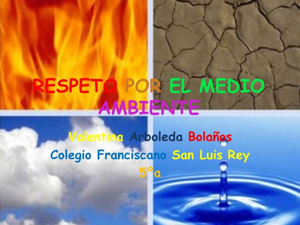 RESPETO POR EL MEDIO AMBIENTE Valentina Arboleda Bolaños Colegio Franciscano San Luis Rey 5ºa