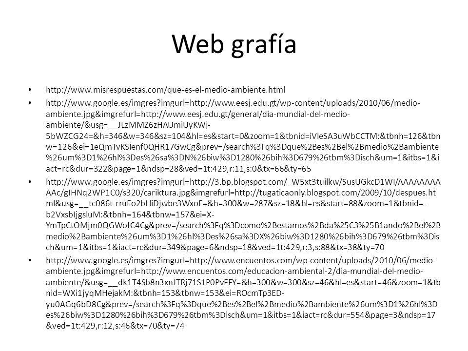 Web grafía http://www.misrespuestas.com/que-es-el-medio-ambiente.html http://www.google.es/imgres?imgurl=http://www.eesj.edu.gt/wp-content/uploads/2010/06/medio- ambiente.jpg&imgrefurl=http://www.eesj.edu.gt/general/dia-mundial-del-medio- ambiente/&usg=__JLzMMZ6zHAUmiUyKWj- 5bWZCG24=&h=346&w=346&sz=104&hl=es&start=0&zoom=1&tbnid=iVleSA3uWbCCTM:&tbnh=126&tbn w=126&ei=1eQmTvKSIenf0QHR17GwCg&prev=/search%3Fq%3Dque%2Bes%2Bel%2Bmedio%2Bambiente %26um%3D1%26hl%3Des%26sa%3DN%26biw%3D1280%26bih%3D679%26tbm%3Disch&um=1&itbs=1&i act=rc&dur=322&page=1&ndsp=28&ved=1t:429,r:11,s:0&tx=66&ty=65 http://www.google.es/imgres?imgurl=http://3.bp.blogspot.com/_W5xt3tuilkw/SusUGkcD1WI/AAAAAAAA AAc/gIHNq2WP1C0/s320/cariktura.jpg&imgrefurl=http://tugaticaonly.blogspot.com/2009/10/despues.ht ml&usg=__tc086t-rruEo2bLliDjwbe3WxoE=&h=300&w=287&sz=18&hl=es&start=88&zoom=1&tbnid=- b2VxsbIjgsluM:&tbnh=164&tbnw=157&ei=X- YmTpCtOMjm0QGWofC4Cg&prev=/search%3Fq%3Dcomo%2Bestamos%2Bda%25C3%25B1ando%2Bel%2B medio%2Bambiente%26um%3D1%26hl%3Des%26sa%3DX%26biw%3D1280%26bih%3D679%26tbm%3Dis ch&um=1&itbs=1&iact=rc&dur=349&page=6&ndsp=18&ved=1t:429,r:3,s:88&tx=38&ty=70 http://www.google.es/imgres?imgurl=http://www.encuentos.com/wp-content/uploads/2010/06/medio- ambiente.jpg&imgrefurl=http://www.encuentos.com/educacion-ambiental-2/dia-mundial-del-medio- ambiente/&usg=__dk1T4Sb8n3xnJTRj71S1P0PvFFY=&h=300&w=300&sz=46&hl=es&start=46&zoom=1&tb nid=WXi1jyqMHejakM:&tbnh=153&tbnw=153&ei=ROcmTp3ED- yu0AGq6bD8Cg&prev=/search%3Fq%3Dque%2Bes%2Bel%2Bmedio%2Bambiente%26um%3D1%26hl%3D es%26biw%3D1280%26bih%3D679%26tbm%3Disch&um=1&itbs=1&iact=rc&dur=554&page=3&ndsp=17 &ved=1t:429,r:12,s:46&tx=70&ty=74