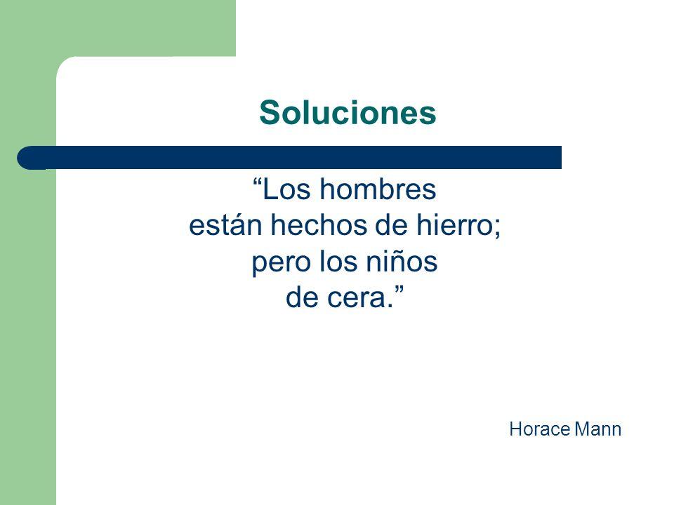 Soluciones Los hombres están hechos de hierro; pero los niños de cera. Horace Mann