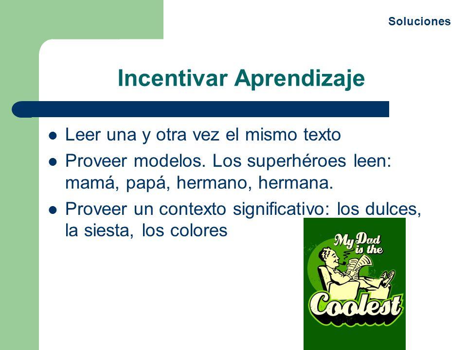 Incentivar Aprendizaje Leer una y otra vez el mismo texto Proveer modelos. Los superhéroes leen: mamá, papá, hermano, hermana. Proveer un contexto sig
