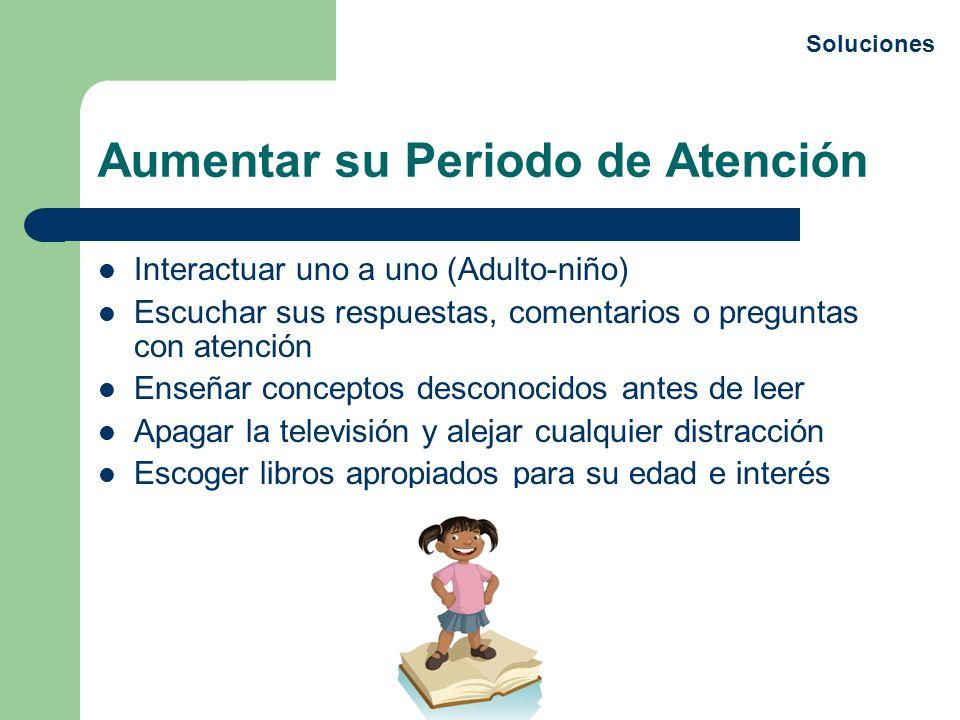 Aumentar su Periodo de Atención Interactuar uno a uno (Adulto-niño) Escuchar sus respuestas, comentarios o preguntas con atención Enseñar conceptos de