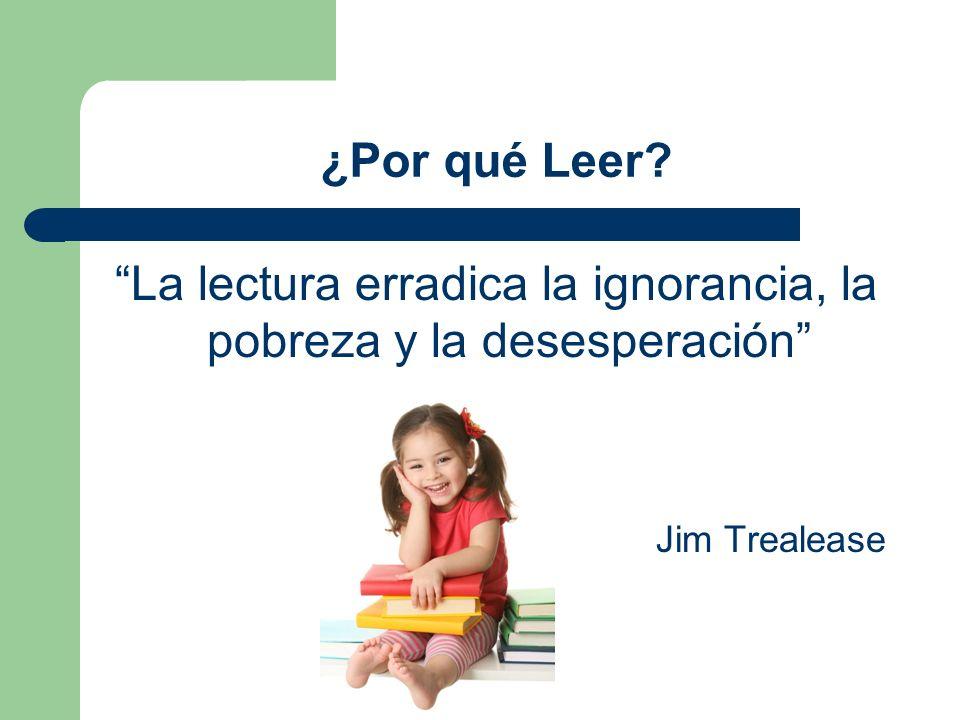 ¿Por qué Leer? La lectura erradica la ignorancia, la pobreza y la desesperación Jim Trealease