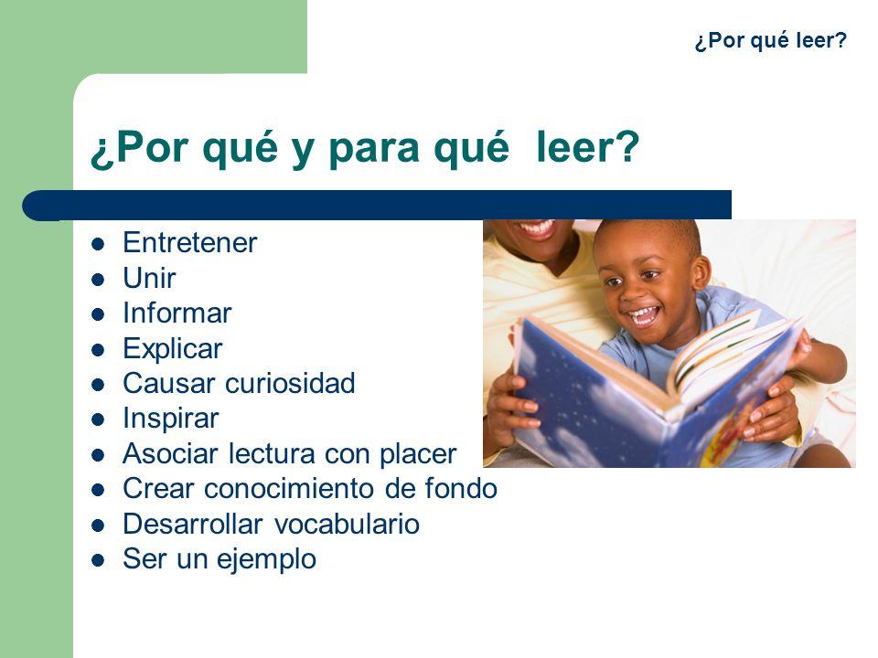 ¿Por qué y para qué leer? Entretener Unir Informar Explicar Causar curiosidad Inspirar Asociar lectura con placer Crear conocimiento de fondo Desarrol