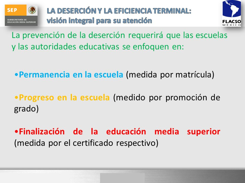 La prevención de la deserción requerirá que las escuelas y las autoridades educativas se enfoquen en: Permanencia en la escuela (medida por matrícula) Progreso en la escuela (medido por promoción de grado) Finalización de la educación media superior (medida por el certificado respectivo)