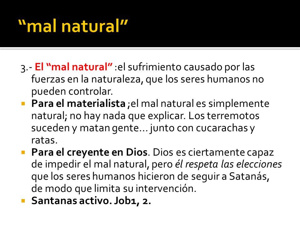 3.- El mal natural :el sufrimiento causado por las fuerzas en la naturaleza, que los seres humanos no pueden controlar. Para el materialista ;el mal n
