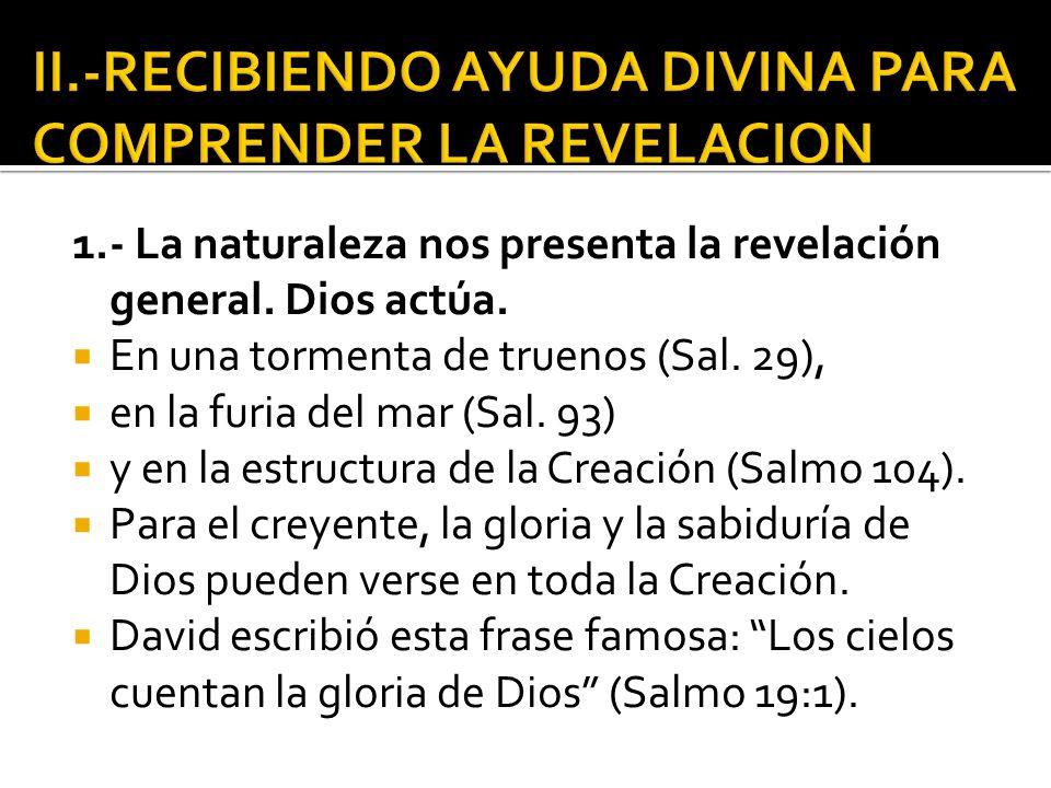 1.- La naturaleza nos presenta la revelación general. Dios actúa. En una tormenta de truenos (Sal. 29), en la furia del mar (Sal. 93) y en la estructu