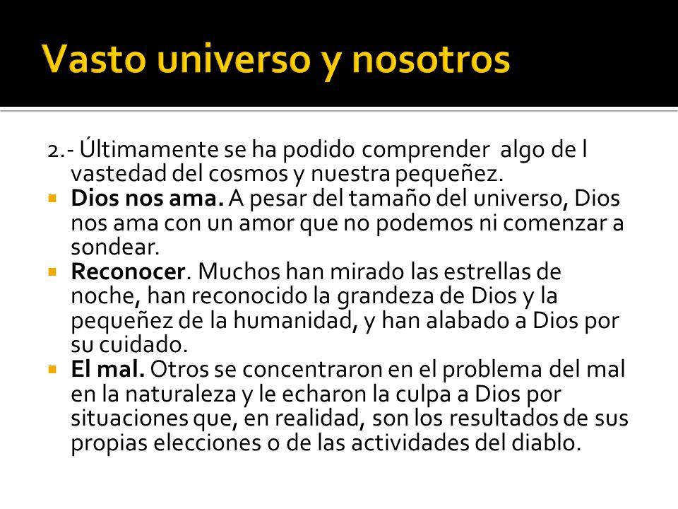2.- Últimamente se ha podido comprender algo de l vastedad del cosmos y nuestra pequeñez. Dios nos ama. A pesar del tamaño del universo, Dios nos ama