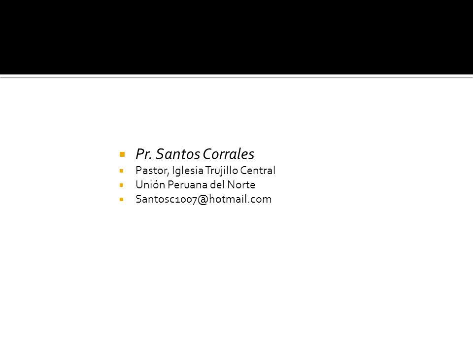 Pr. Santos Corrales Pastor, Iglesia Trujillo Central Unión Peruana del Norte Santosc1007@hotmail.com