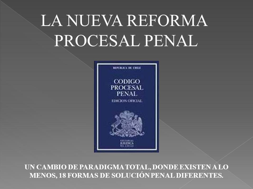 LA NUEVA REFORMA PROCESAL PENAL UN CAMBIO DE PARADIGMA TOTAL, DONDE EXISTEN A LO MENOS, 18 FORMAS DE SOLUCIÓN PENAL DIFERENTES.