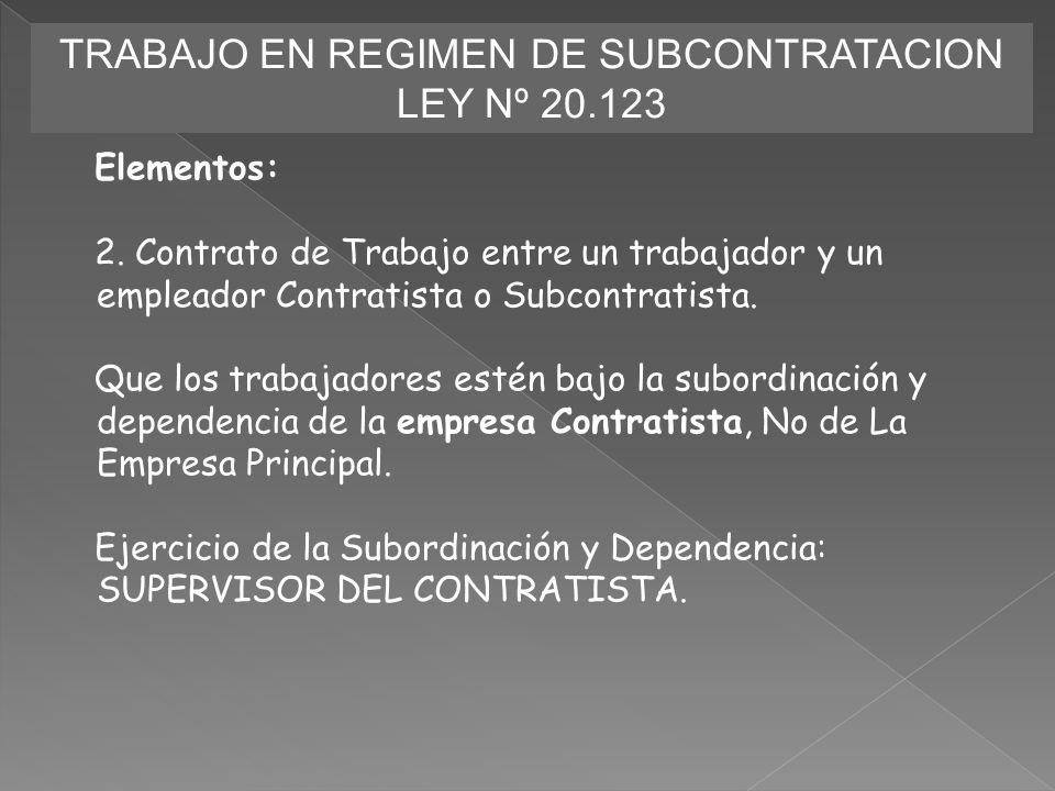 TRABAJO EN REGIMEN DE SUBCONTRATACION LEY Nº 20.123 Elementos: 2. Contrato de Trabajo entre un trabajador y un empleador Contratista o Subcontratista.