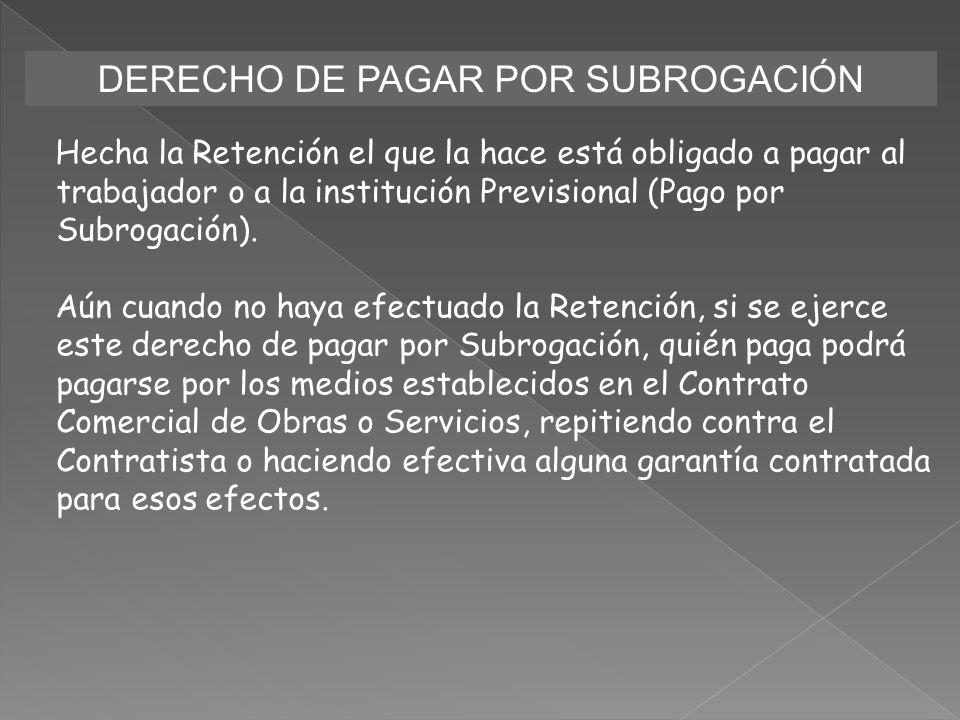 DERECHO DE PAGAR POR SUBROGACIÓN Hecha la Retención el que la hace está obligado a pagar al trabajador o a la institución Previsional (Pago por Subrog