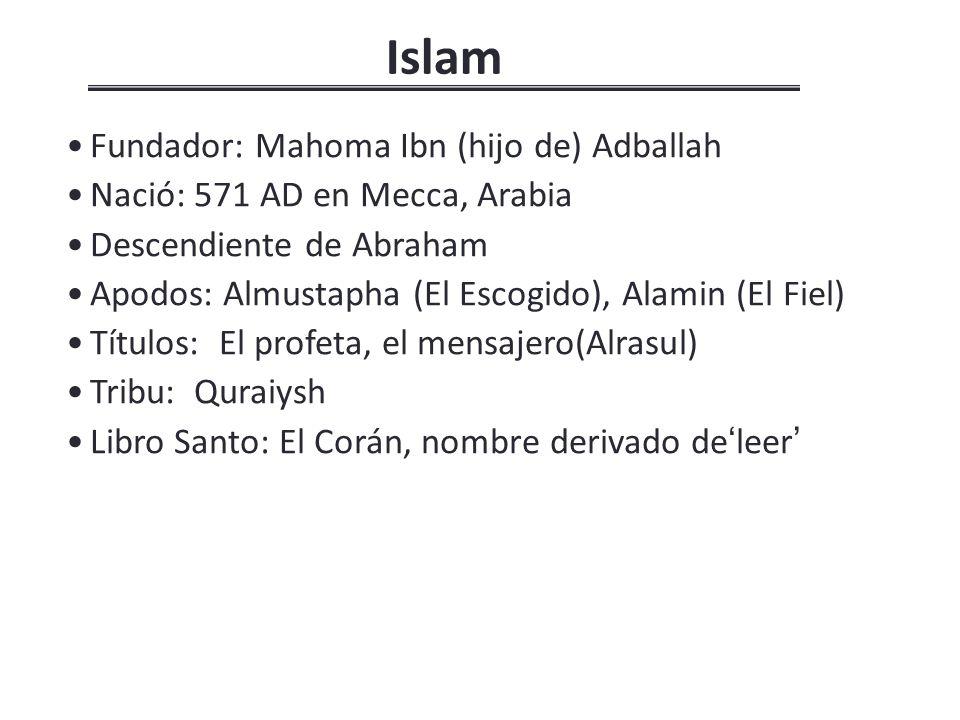Islam Fundador: Mahoma Ibn (hijo de) Adballah Nació: 571 AD en Mecca, Arabia Descendiente de Abraham Apodos: Almustapha (El Escogido), Alamin (El Fiel) Títulos: El profeta, el mensajero(Alrasul) Tribu: Quraiysh Libro Santo: El Corán, nombre derivado de leer