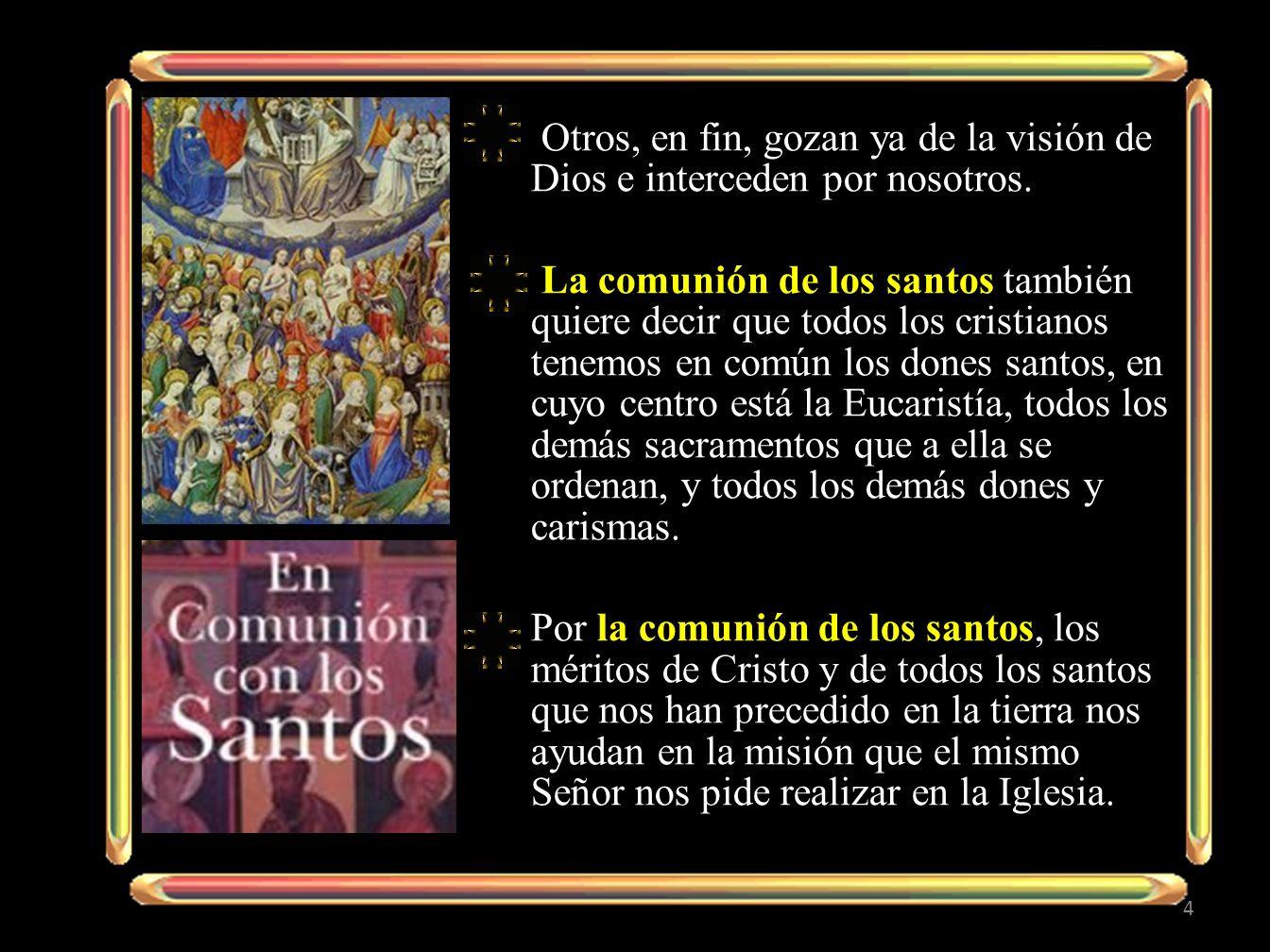 Los santos que están en el Cielo no asisten con indiferencia a la vida de la Iglesia peregrinante: nos impulsan con su intercesión ante el Trono de Dios, y aguardan que la plenitud de la comunión de los santos se realice con la segunda venida del Señor, el juicio y la resurrección de los cuerpos.