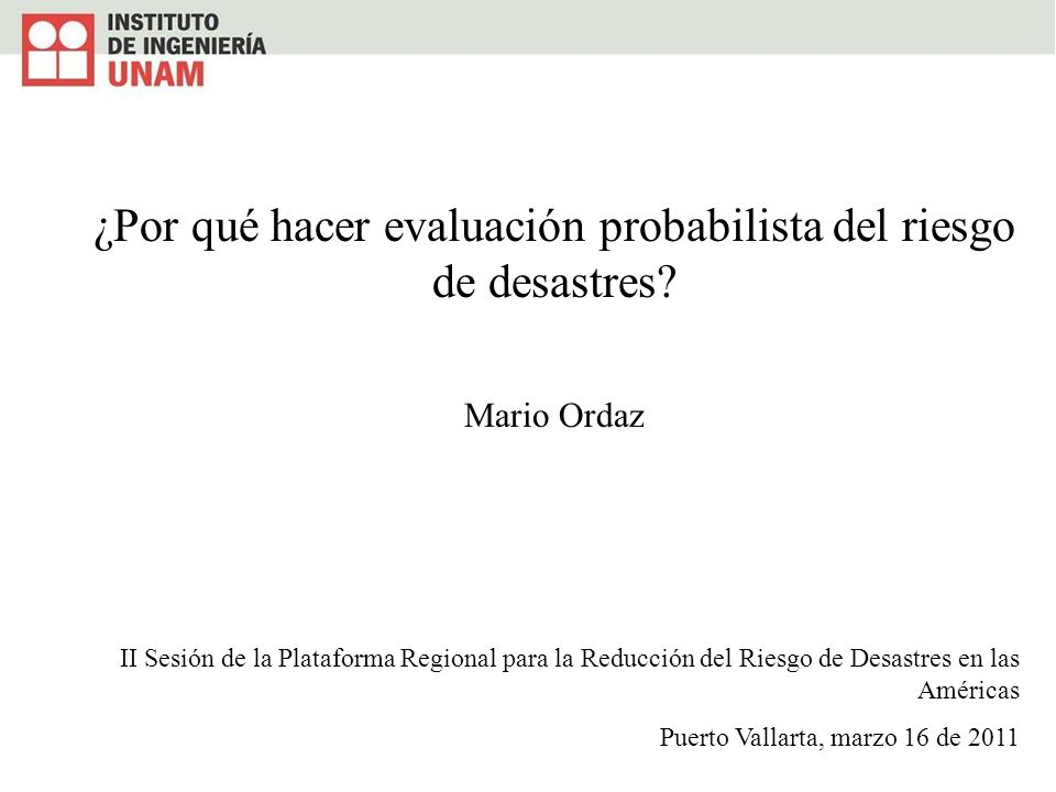 ¿Por qué hacer evaluación probabilista del riesgo de desastres? Mario Ordaz II Sesión de la Plataforma Regional para la Reducción del Riesgo de Desast