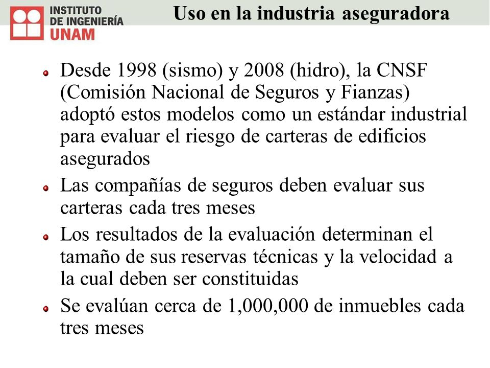 Uso en la industria aseguradora Desde 1998 (sismo) y 2008 (hidro), la CNSF (Comisión Nacional de Seguros y Fianzas) adoptó estos modelos como un están