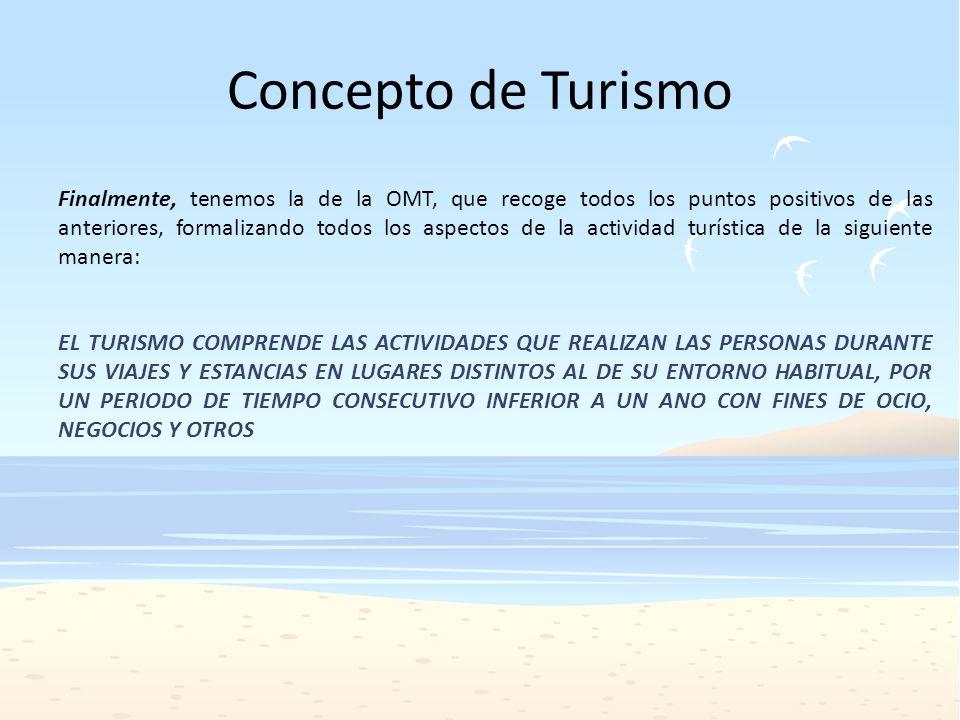 Concepto de Turismo Finalmente, tenemos la de la OMT, que recoge todos los puntos positivos de las anteriores, formalizando todos los aspectos de la a