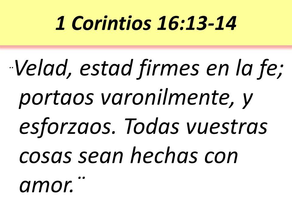 1 Corintios 16:13-14 ¨ Velad, estad firmes en la fe; portaos varonilmente, y esforzaos.
