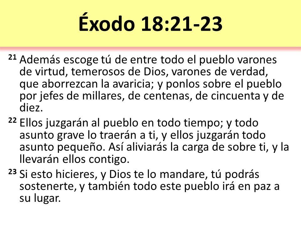 Éxodo 18:21-23 21 Además escoge tú de entre todo el pueblo varones de virtud, temerosos de Dios, varones de verdad, que aborrezcan la avaricia; y ponlos sobre el pueblo por jefes de millares, de centenas, de cincuenta y de diez.