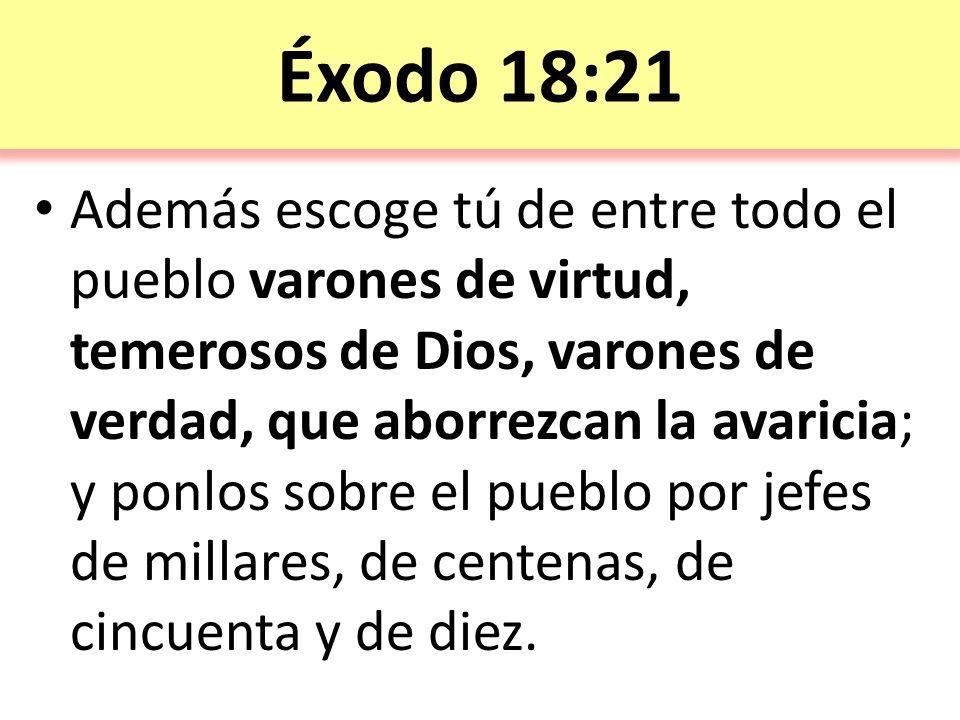 Éxodo 18:21 Además escoge tú de entre todo el pueblo varones de virtud, temerosos de Dios, varones de verdad, que aborrezcan la avaricia; y ponlos sobre el pueblo por jefes de millares, de centenas, de cincuenta y de diez.