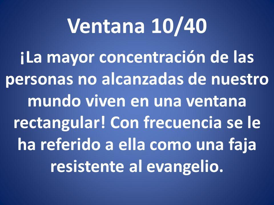 Ventana 10/40 ¡La mayor concentración de las personas no alcanzadas de nuestro mundo viven en una ventana rectangular! Con frecuencia se le ha referid