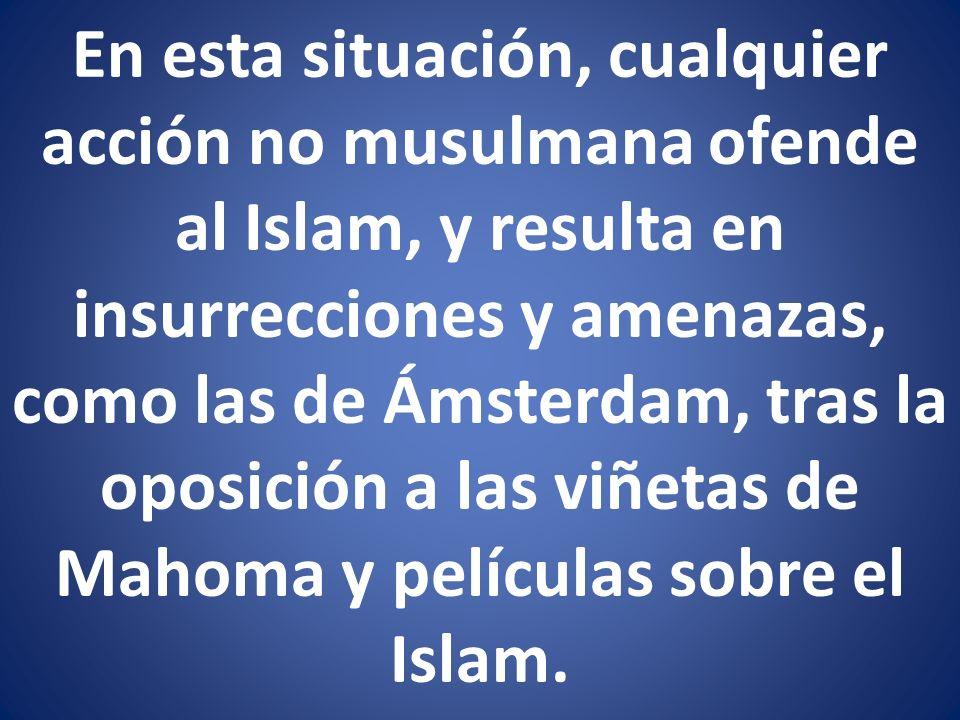 En esta situación, cualquier acción no musulmana ofende al Islam, y resulta en insurrecciones y amenazas, como las de Ámsterdam, tras la oposición a las viñetas de Mahoma y películas sobre el Islam.