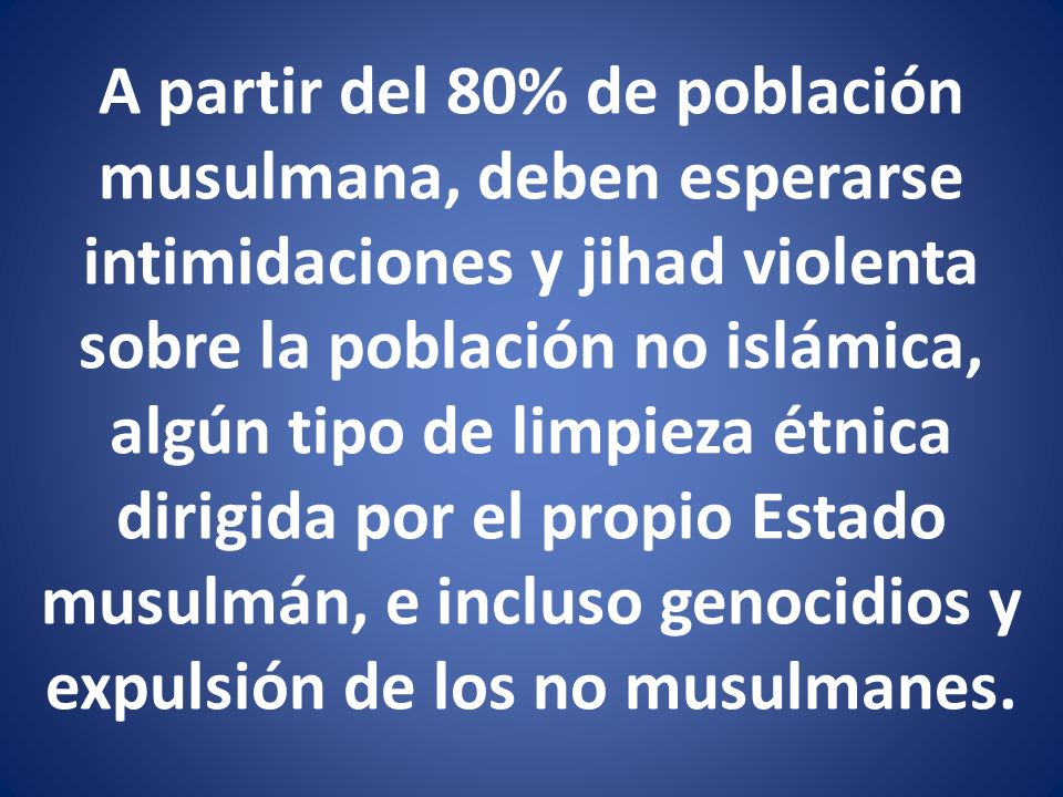 A partir del 80% de población musulmana, deben esperarse intimidaciones y jihad violenta sobre la población no islámica, algún tipo de limpieza étnica