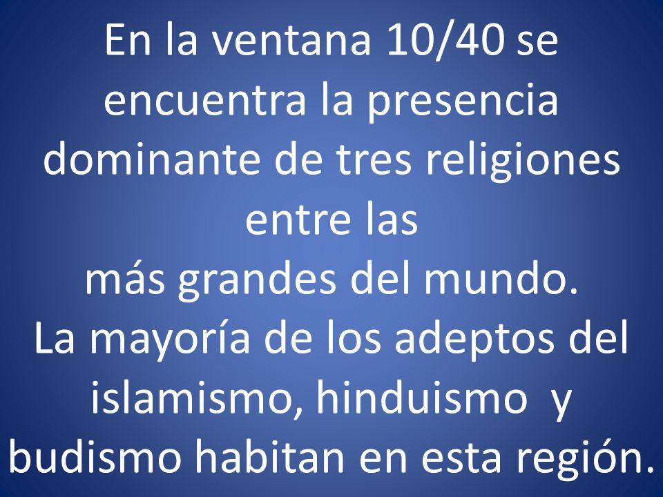 En la ventana 10/40 se encuentra la presencia dominante de tres religiones entre las más grandes del mundo. La mayoría de los adeptos del islamismo, h