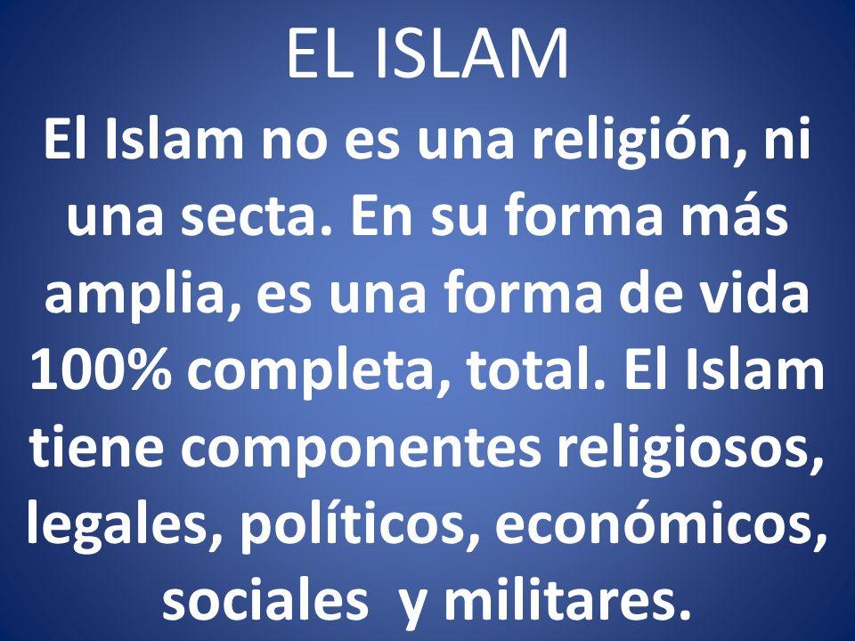 EL ISLAM El Islam no es una religión, ni una secta. En su forma más amplia, es una forma de vida 100% completa, total. El Islam tiene componentes reli