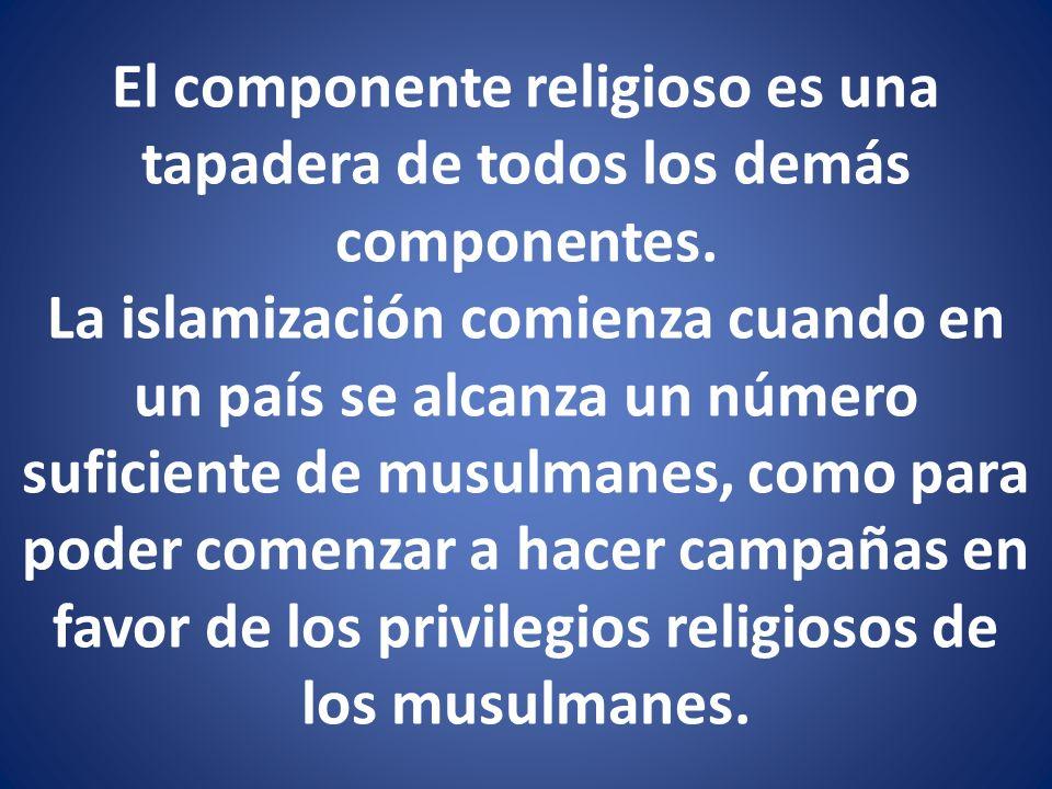 El componente religioso es una tapadera de todos los demás componentes. La islamización comienza cuando en un país se alcanza un número suficiente de