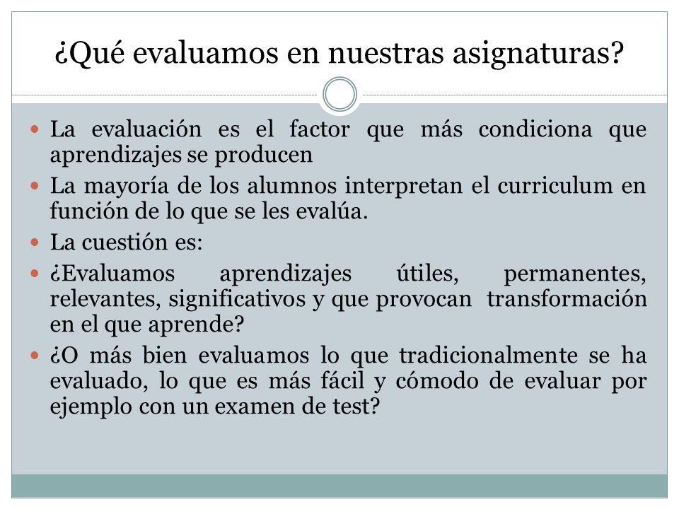¿Qué evaluamos en nuestras asignaturas? La evaluación es el factor que más condiciona que aprendizajes se producen La mayoría de los alumnos interpret