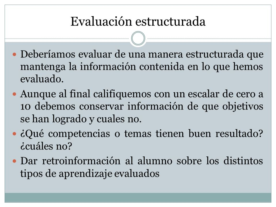 Evaluación estructurada Deberíamos evaluar de una manera estructurada que mantenga la información contenida en lo que hemos evaluado. Aunque al final