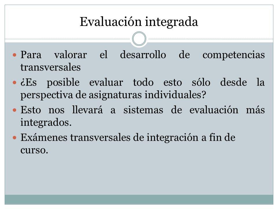 Evaluación integrada Para valorar el desarrollo de competencias transversales ¿Es posible evaluar todo esto sólo desde la perspectiva de asignaturas individuales.