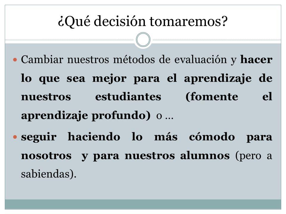¿Qué decisión tomaremos? Cambiar nuestros métodos de evaluación y hacer lo que sea mejor para el aprendizaje de nuestros estudiantes (fomente el apren