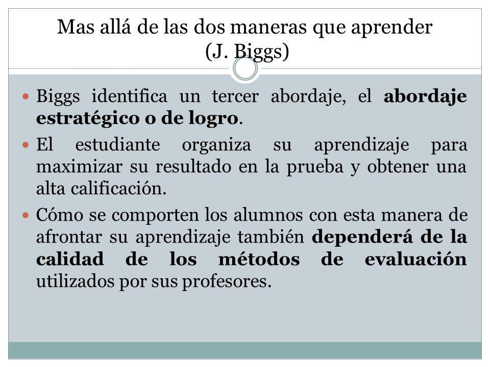 Mas allá de las dos maneras que aprender (J. Biggs) Biggs identifica un tercer abordaje, el abordaje estratégico o de logro. El estudiante organiza su