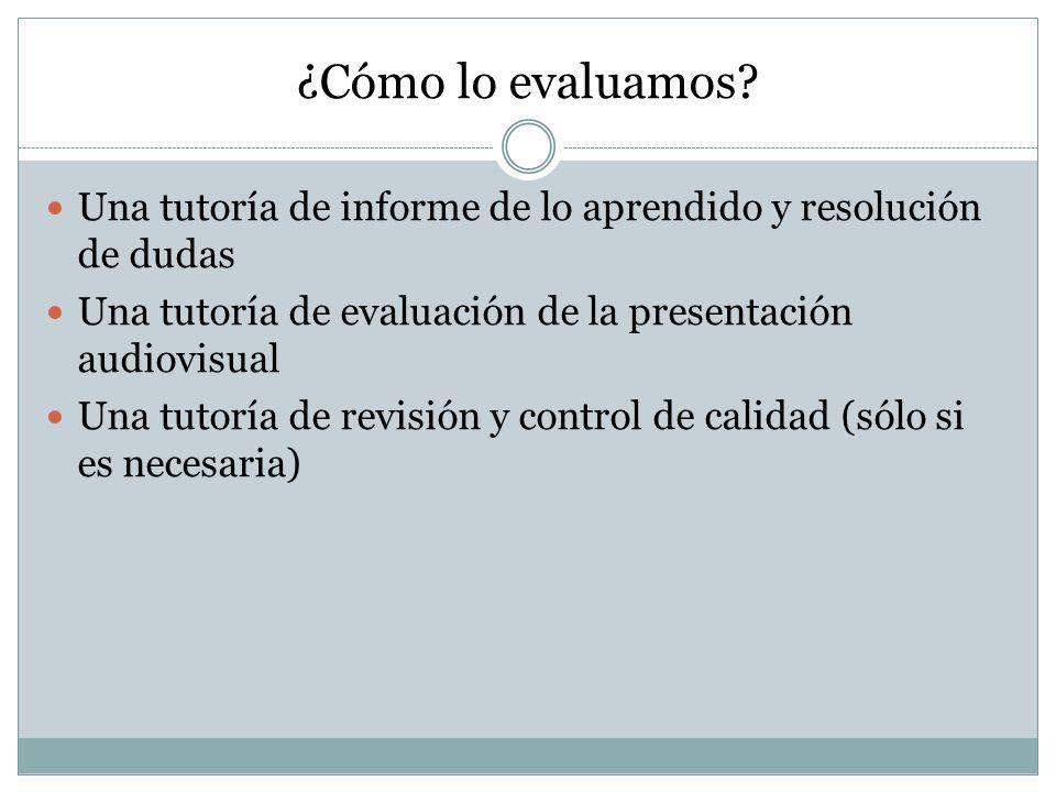 ¿Cómo lo evaluamos? Una tutoría de informe de lo aprendido y resolución de dudas Una tutoría de evaluación de la presentación audiovisual Una tutoría