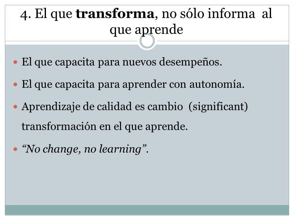 4. El que transforma, no sólo informa al que aprende El que capacita para nuevos desempeños. El que capacita para aprender con autonomía. Aprendizaje