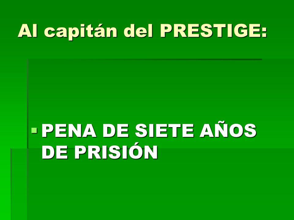 Al capitán del PRESTIGE: PENA DE SIETE AÑOS DE PRISIÓN PENA DE SIETE AÑOS DE PRISIÓN