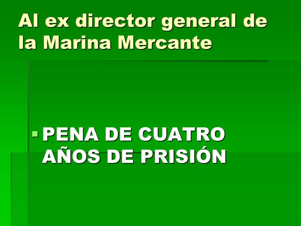 Al ex director general de la Marina Mercante PENA DE CUATRO AÑOS DE PRISIÓN PENA DE CUATRO AÑOS DE PRISIÓN