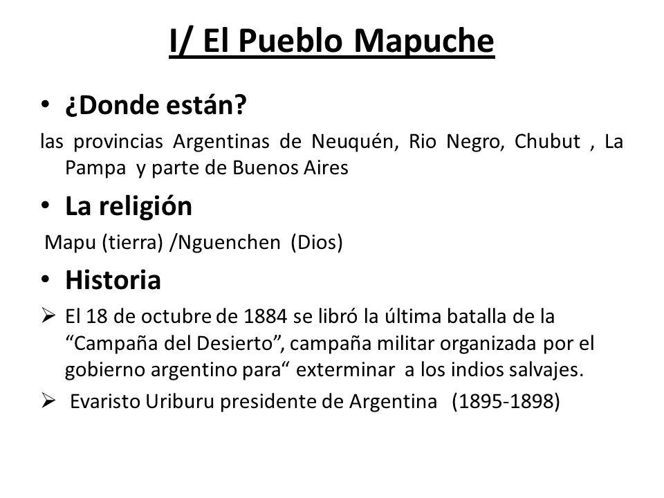 I/ El Pueblo Mapuche ¿Donde están? las provincias Argentinas de Neuquén, Rio Negro, Chubut, La Pampa y parte de Buenos Aires La religión Mapu (tierra)