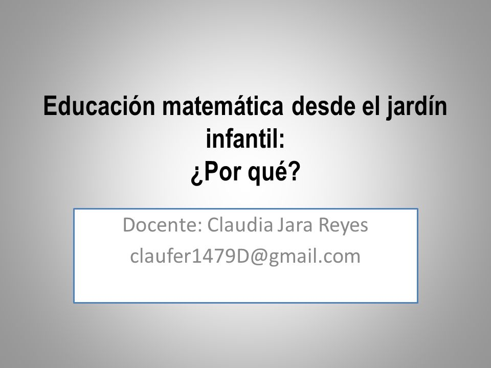 Educación matemática desde el jardín infantil: ¿Por qué? Docente: Claudia Jara Reyes claufer1479D@gmail.com